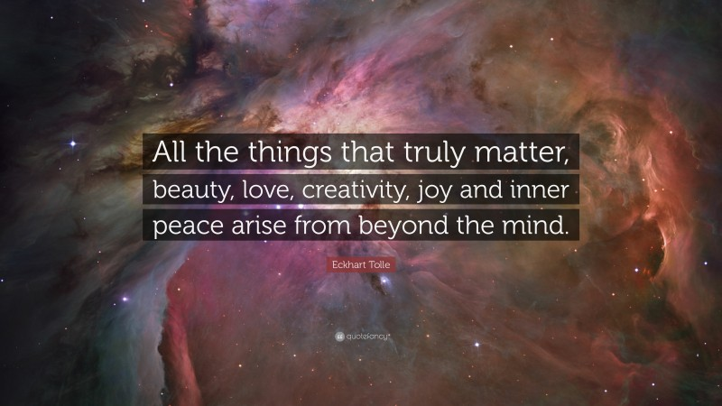 """Eckhart Tolle Quote: """"All the things that truly matter, beauty, love, creativity, joy and inner peace arise from beyond the mind."""""""