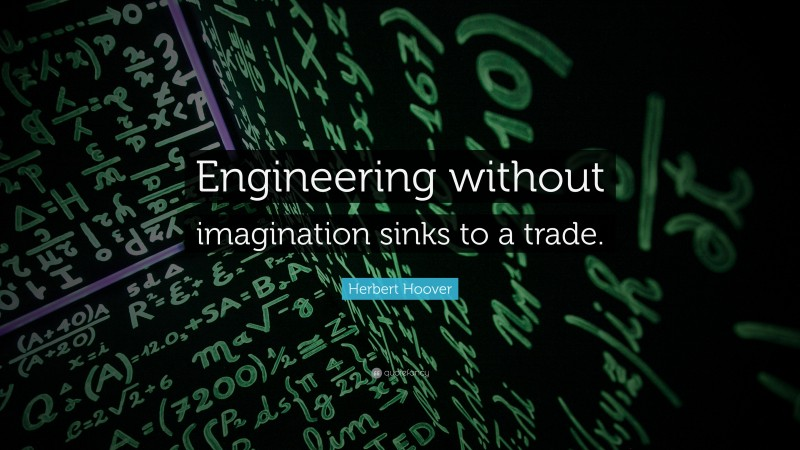 """Herbert Hoover Quote: """"Engineering without imagination sinks to a trade."""""""