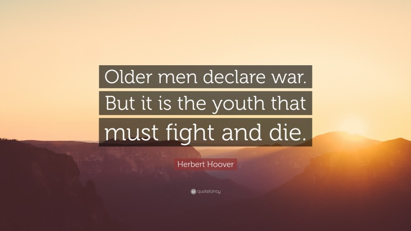 """Herbert Hoover Quote: """"Older men declare war. But it is the youth that must fight and die."""""""