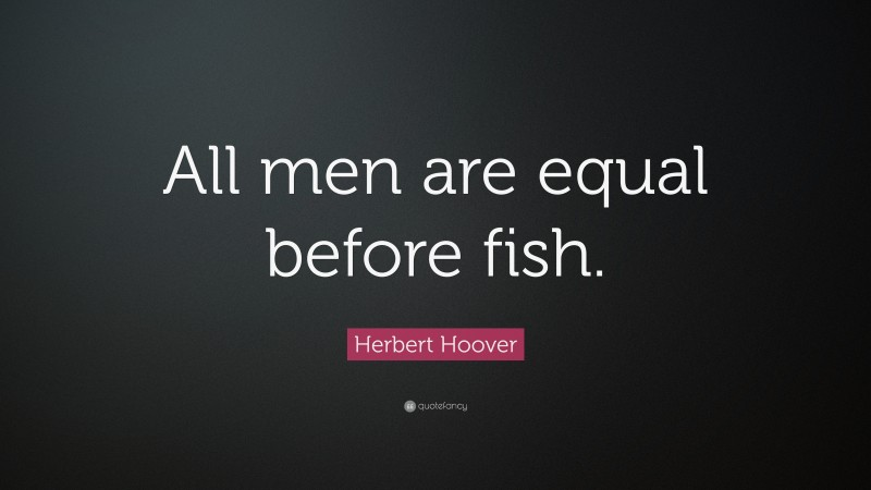 """Herbert Hoover Quote: """"All men are equal before fish."""""""