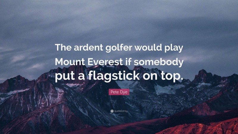 """Pete Dye Quote: """"The ardent golfer would play Mount Everest if somebody put a flagstick on top."""""""