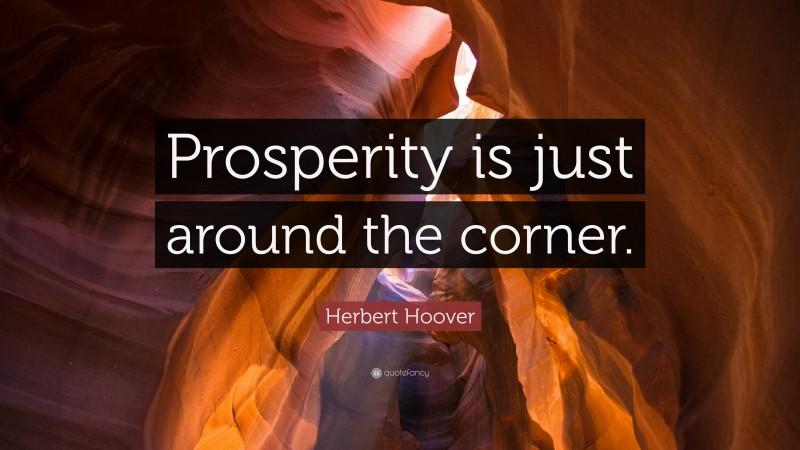 """Herbert Hoover Quote: """"Prosperity is just around the corner."""""""