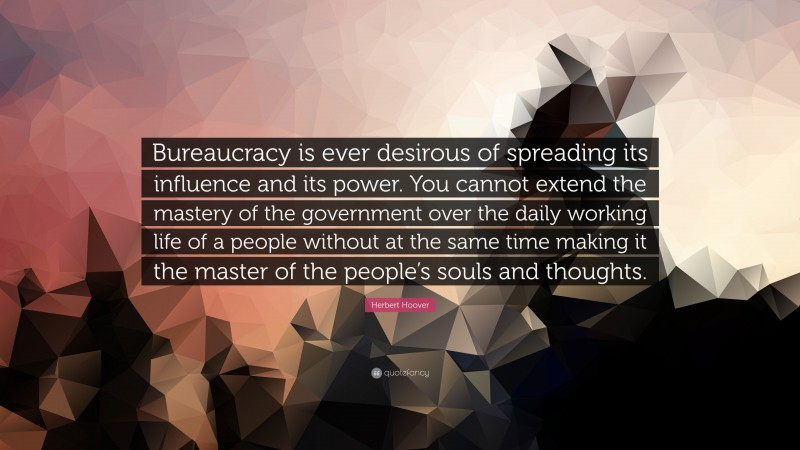 """Herbert Hoover Quote: """"Bureaucracy is ever desirous of spreading its influence and its power. You cannot extend the mastery of the government over the daily working life of a people without at the same time making it the master of the people's souls and thoughts."""""""