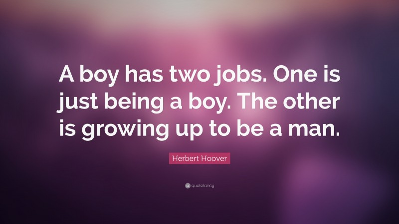 """Herbert Hoover Quote: """"A boy has two jobs. One is just being a boy. The other is growing up to be a man."""""""