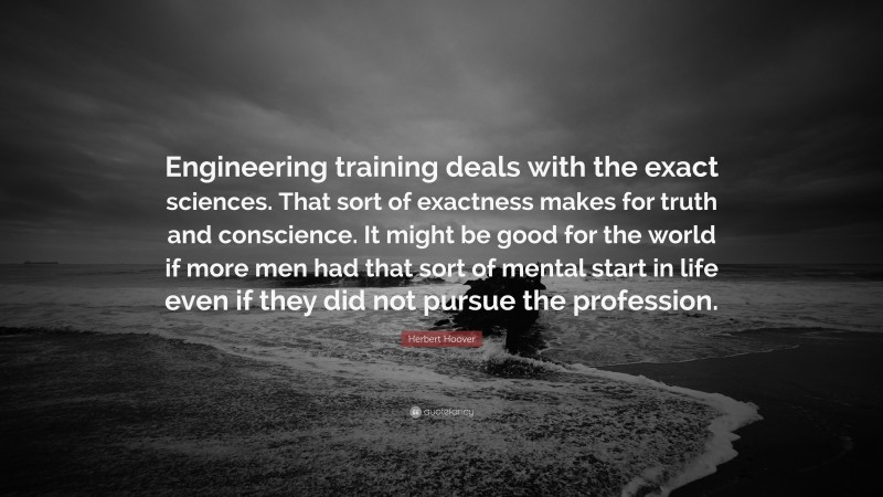 """Herbert Hoover Quote: """"Engineering training deals with the exact sciences. That sort of exactness makes for truth and conscience. It might be good for the world if more men had that sort of mental start in life even if they did not pursue the profession."""""""