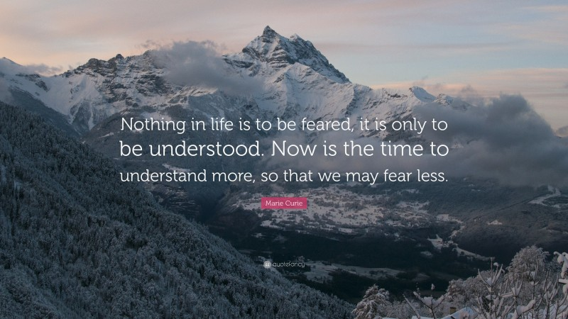 """Marie Curie Quote: """"Nothing in life is to be feared, it is only to be understood. Now is the time to understand more, so that we may fear less."""""""