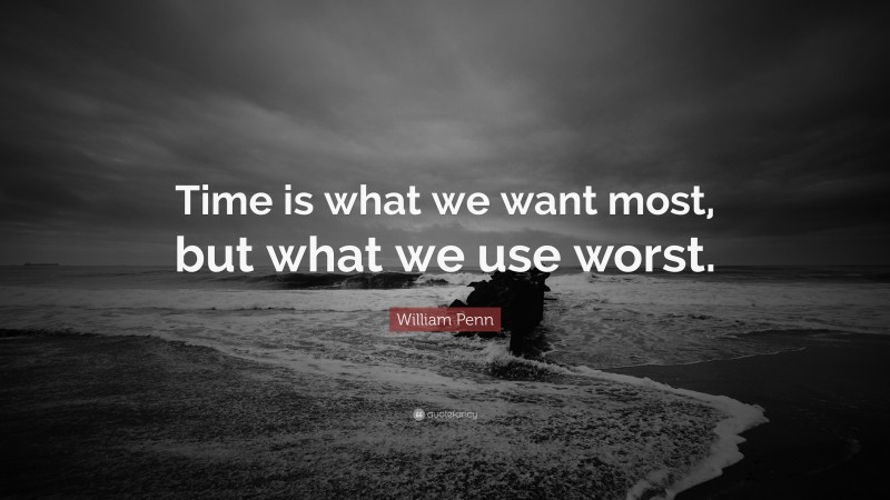 """William Penn Quote: """"Time is what we want most, but what we use worst."""""""
