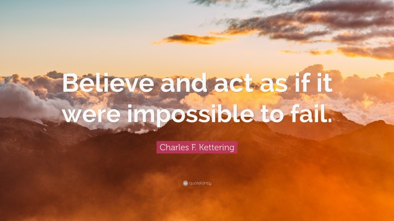 """Charles F. Kettering Quote: """"Believe and act as if it were impossible to fail."""""""