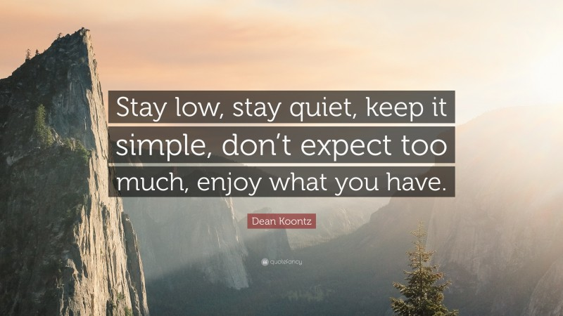 """Dean Koontz Quote: """"Stay low, stay quiet, keep it simple, don't expect too much, enjoy what you have."""""""