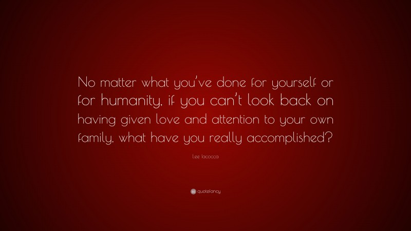 """Lee Iacocca Quote: """"No matter what you've done for yourself or for humanity, if you can't look back on having given love and attention to your own family, what have you really accomplished?"""""""