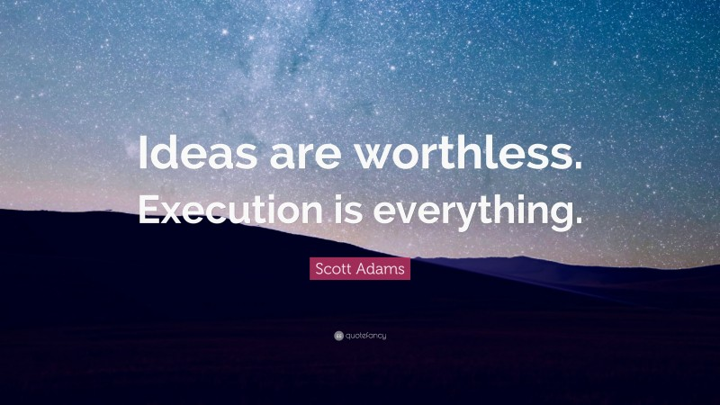 """Scott Adams Quote: """"Ideas are worthless. Execution is everything."""""""
