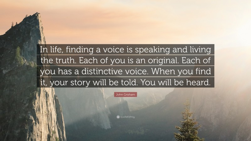 """Quotes About Stories: """"In life, finding a voice is speaking and living the truth. Each of you is an original. Each of you has a distinctive voice. When you find it, your story will be told. You will be heard."""" — John Grisham"""