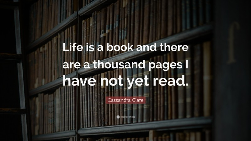 """Cassandra Clare Quote: """"Life is a book and there are a thousand pages I have not yet read."""""""
