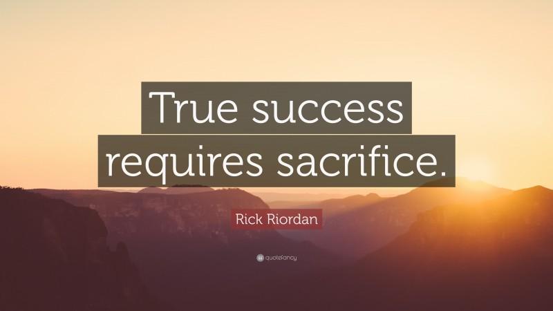 """Rick Riordan Quote: """"True success requires sacrifice."""""""