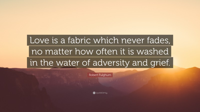 """Robert Fulghum Quote: """"Love is a fabric which never fades, no matter how often it is washed in the water of adversity and grief."""""""