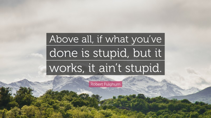 """Robert Fulghum Quote: """"Above all, if what you've done is stupid, but it works, it ain't stupid."""""""