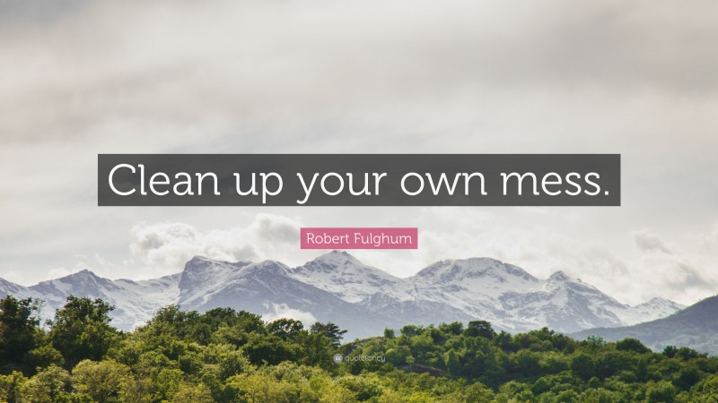 """Robert Fulghum Quote: """"Clean up your own mess."""""""