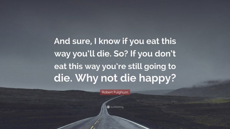 """Robert Fulghum Quote: """"And sure, I know if you eat this way you'll die. So? If you don't eat this way you're still going to die. Why not die happy?"""""""
