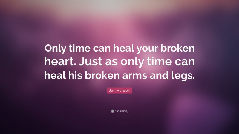 """Jim Henson Quote: """"Only time can heal your broken heart. Just as only time can heal his broken arms and legs."""""""