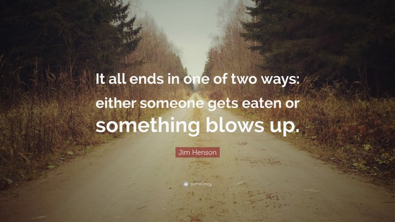 """Jim Henson Quote: """"It all ends in one of two ways: either someone gets eaten or something blows up."""""""