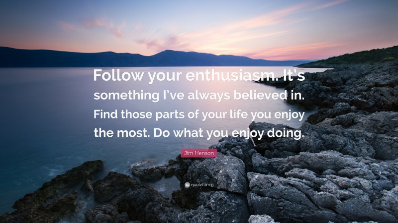 """Jim Henson Quote: """"Follow your enthusiasm. It's something I've always believed in. Find those parts of your life you enjoy the most. Do what you enjoy doing."""""""