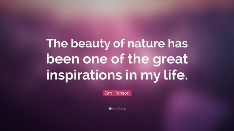 """Jim Henson Quote: """"The beauty of nature has been one of the great inspirations in my life."""""""
