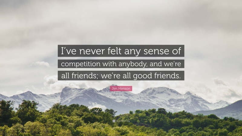 """Jim Henson Quote: """"I've never felt any sense of competition with anybody, and we're all friends; we're all good friends."""""""