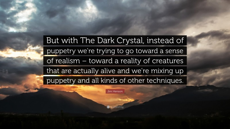 """Jim Henson Quote: """"But with The Dark Crystal, instead of puppetry we're trying to go toward a sense of realism – toward a reality of creatures that are actually alive and we're mixing up puppetry and all kinds of other techniques."""""""