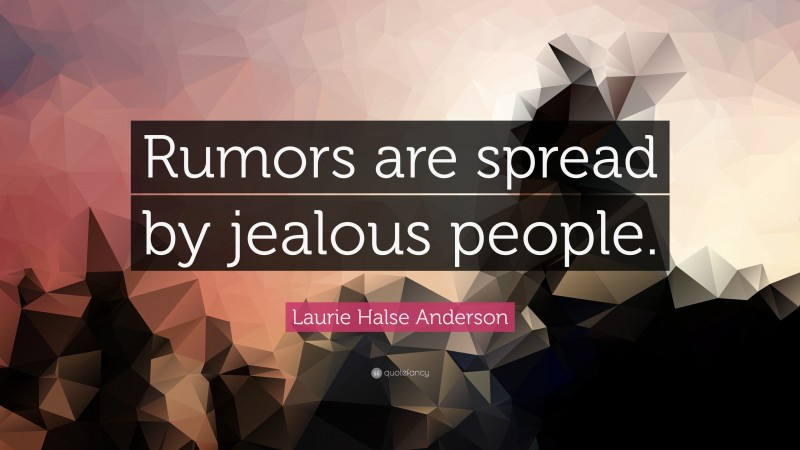 """Laurie Halse Anderson Quote: """"Rumors are spread by jealous people."""""""