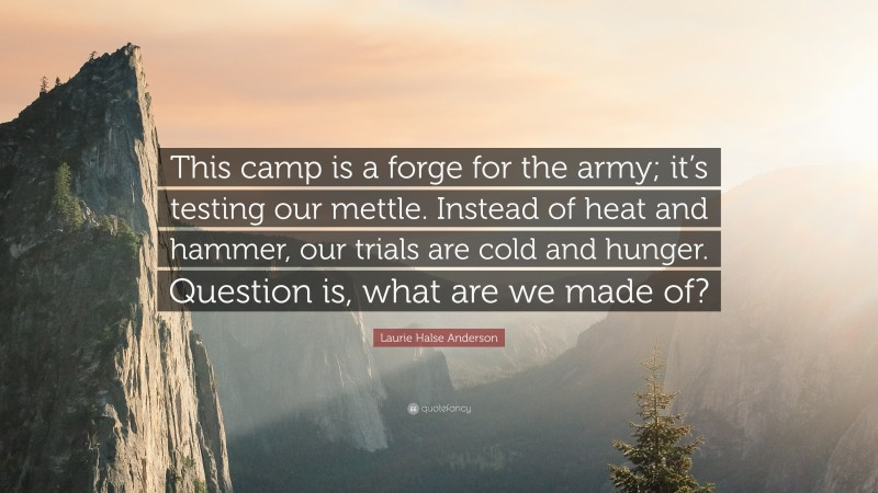 """Laurie Halse Anderson Quote: """"This camp is a forge for the army; it's testing our mettle. Instead of heat and hammer, our trials are cold and hunger. Question is, what are we made of?"""""""