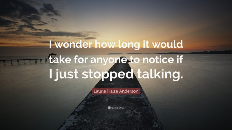 """Laurie Halse Anderson Quote: """"I wonder how long it would take for anyone to notice if I just stopped talking."""""""