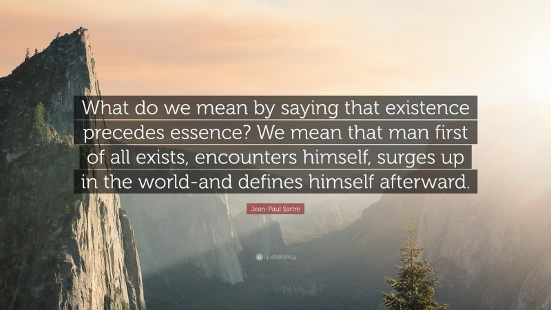 """Jean-Paul Sartre Quote: """"What do we mean by saying that existence precedes essence? We mean that man first of all exists, encounters himself, surges up in the world-and defines himself afterward."""""""