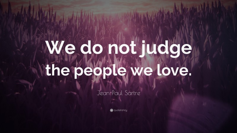 """Jean-Paul Sartre Quote: """"We do not judge the people we love."""""""