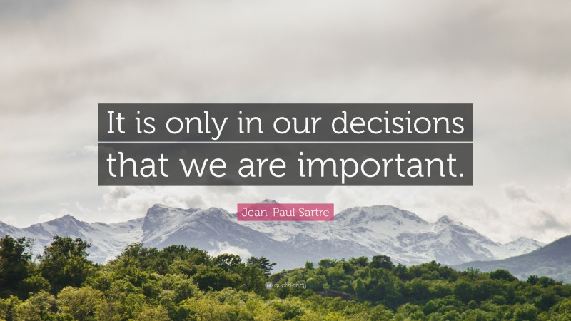 """Jean-Paul Sartre Quote: """"It is only in our decisions that we are important."""""""
