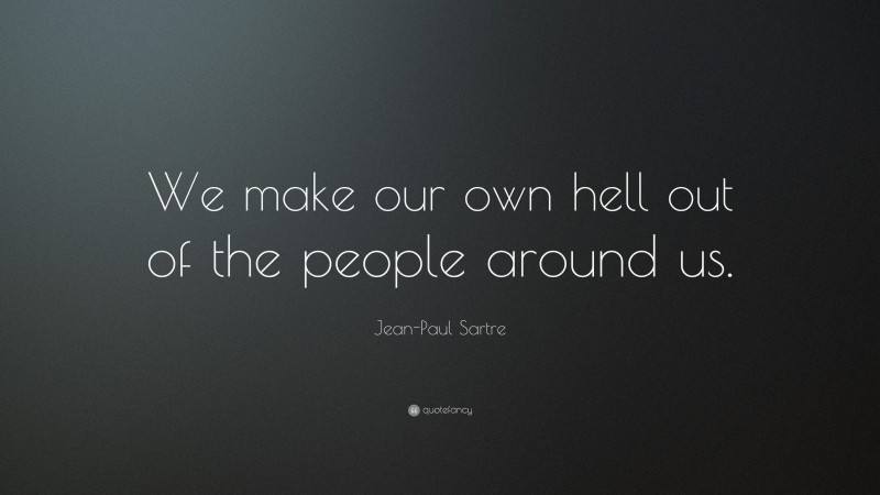 """Jean-Paul Sartre Quote: """"We make our own hell out of the people around us."""""""