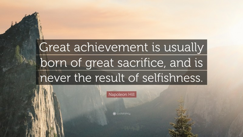 """Napoleon Hill Quote: """"Great achievement is usually born of great sacrifice, and is never the result of selfishness."""""""