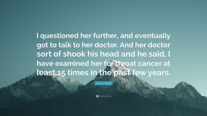 """James Randi Quote: """"I questioned her further, and eventually got to talk to her doctor. And her doctor sort of shook his head and he said, I have examined her for throat cancer at least 15 times in the past few years."""""""