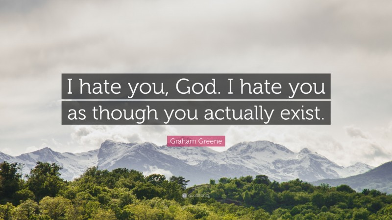 """Graham Greene Quote: """"I hate you, God. I hate you as though you actually exist."""""""