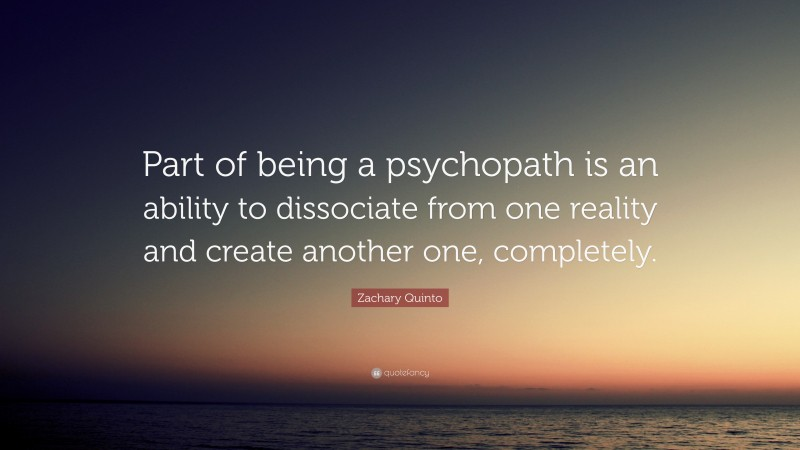 """Zachary Quinto Quote: """"Part of being a psychopath is an ability to dissociate from one reality and create another one, completely."""""""