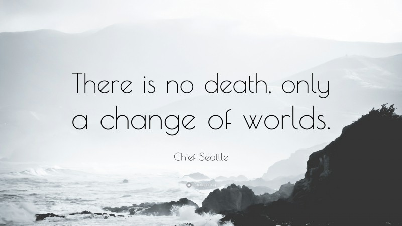 """Chief Seattle Quote: """"There is no death, only a change of worlds."""""""