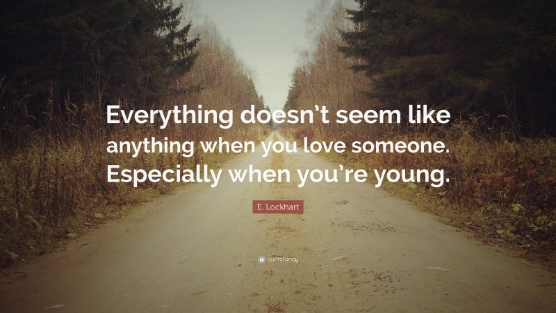 """E. Lockhart Quote: """"Everything doesn't seem like anything when you love someone. Especially when you're young."""""""