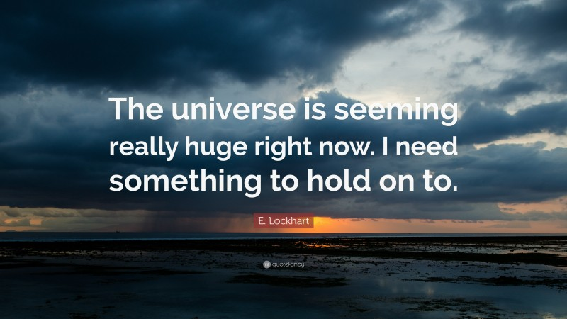 """E. Lockhart Quote: """"The universe is seeming really huge right now. I need something to hold on to."""""""