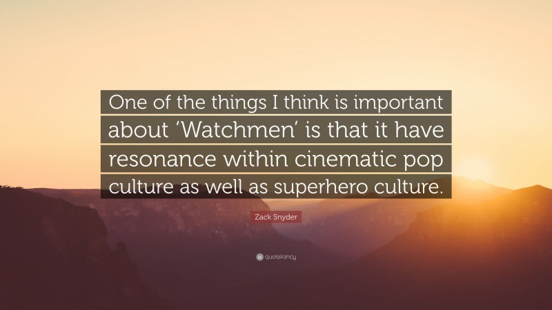 """Zack Snyder Quote: """"One of the things I think is important about 'Watchmen' is that it have resonance within cinematic pop culture as well as superhero culture."""""""