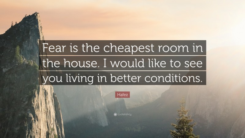 """Hafez Quote: """"Fear is the cheapest room in the house. I would like to see you living in better conditions."""""""
