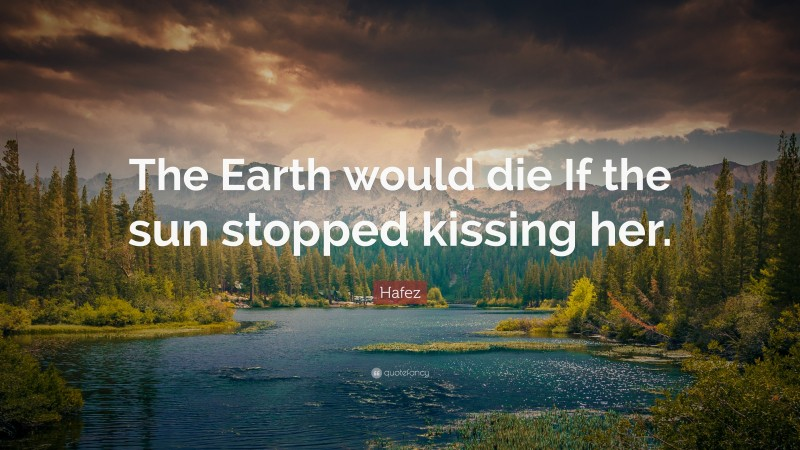 """Hafez Quote: """"The Earth would die If the sun stopped kissing her."""""""