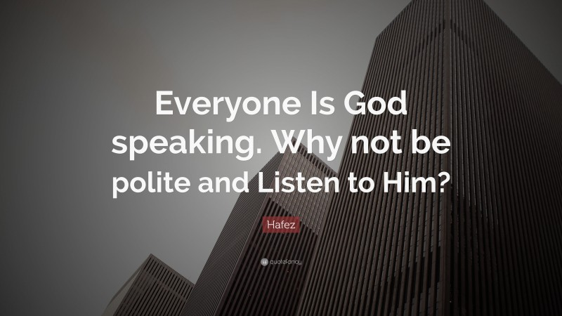 """Hafez Quote: """"Everyone Is God speaking. Why not be polite and Listen to Him?"""""""