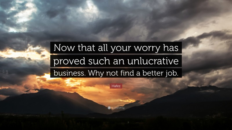 """Hafez Quote: """"Now that all your worry has proved such an unlucrative business. Why not find a better job."""""""