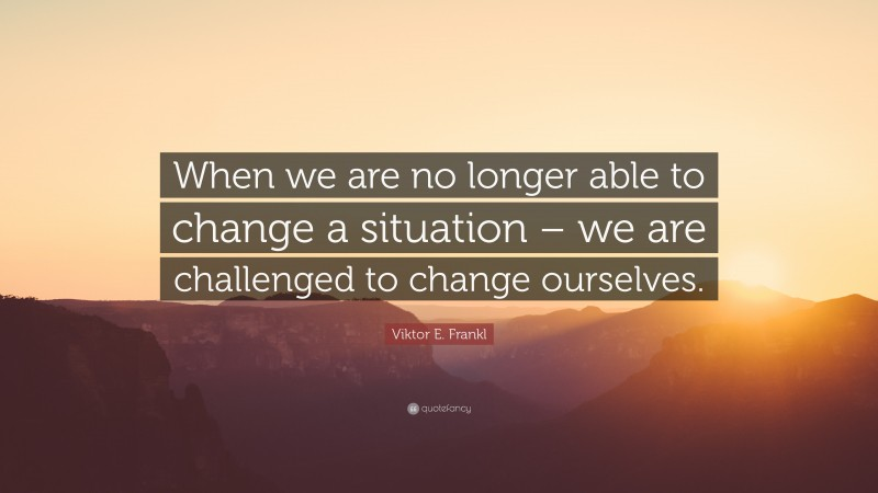 """Viktor E. Frankl Quote: """"When we are no longer able to change a situation – we are challenged to change ourselves."""""""
