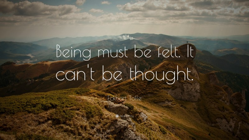 """Eckhart Tolle Quote: """"Being must be felt. It can't be thought."""""""