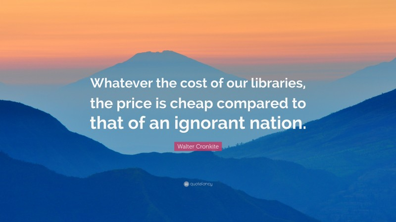 """Walter Cronkite Quote: """"Whatever the cost of our libraries, the price is cheap compared to that of an ignorant nation."""""""